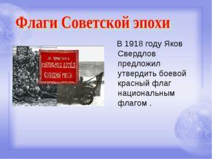 В 1918 году Яков Свердлов предложил утвердить боевой красный флаг национальн