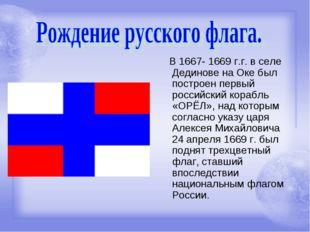 В 1667- 1669 г.г. в селе Дединове на Оке был построен первый российский кора