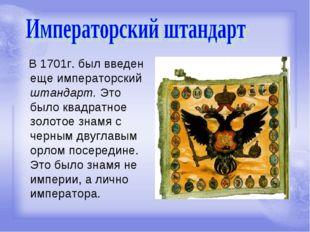 В 1701г. был введен еще императорский штандарт. Это было квадратное золотое