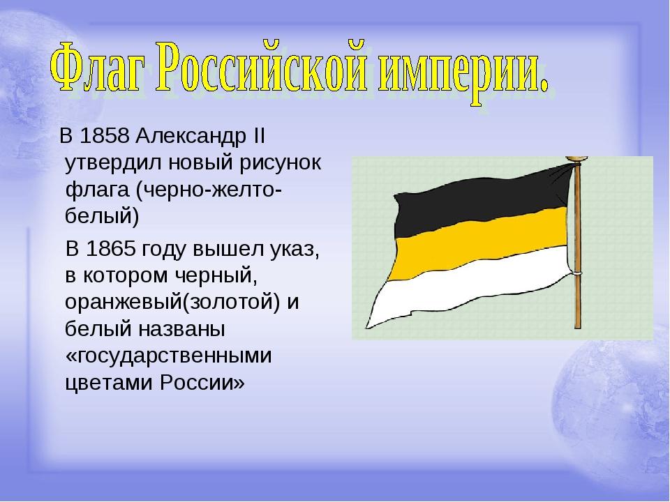 В 1858 Александр II утвердил новый рисунок флага (черно-желто-белый) В 1865...