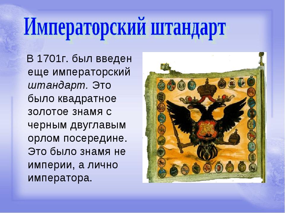 В 1701г. был введен еще императорский штандарт. Это было квадратное золотое...