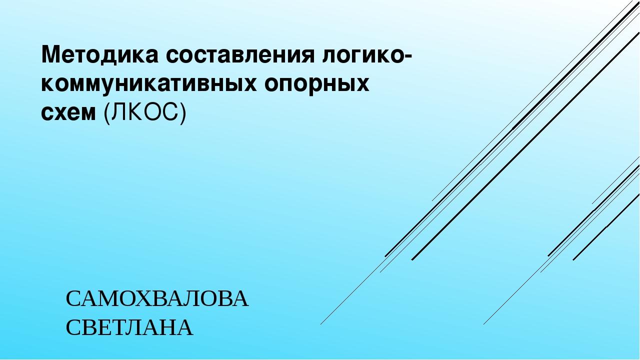 Методика составления логико-коммуникативных опорных схем(ЛКОС) САМОХВАЛОВА С...