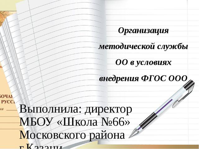 Организация методической службы ОО в условиях внедрения ФГОС ООО Выполнила: д...