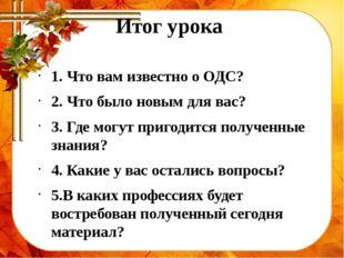 Итог урока 1. Что вам известно о ОДС? 2. Что было новым для вас? 3. Где могут
