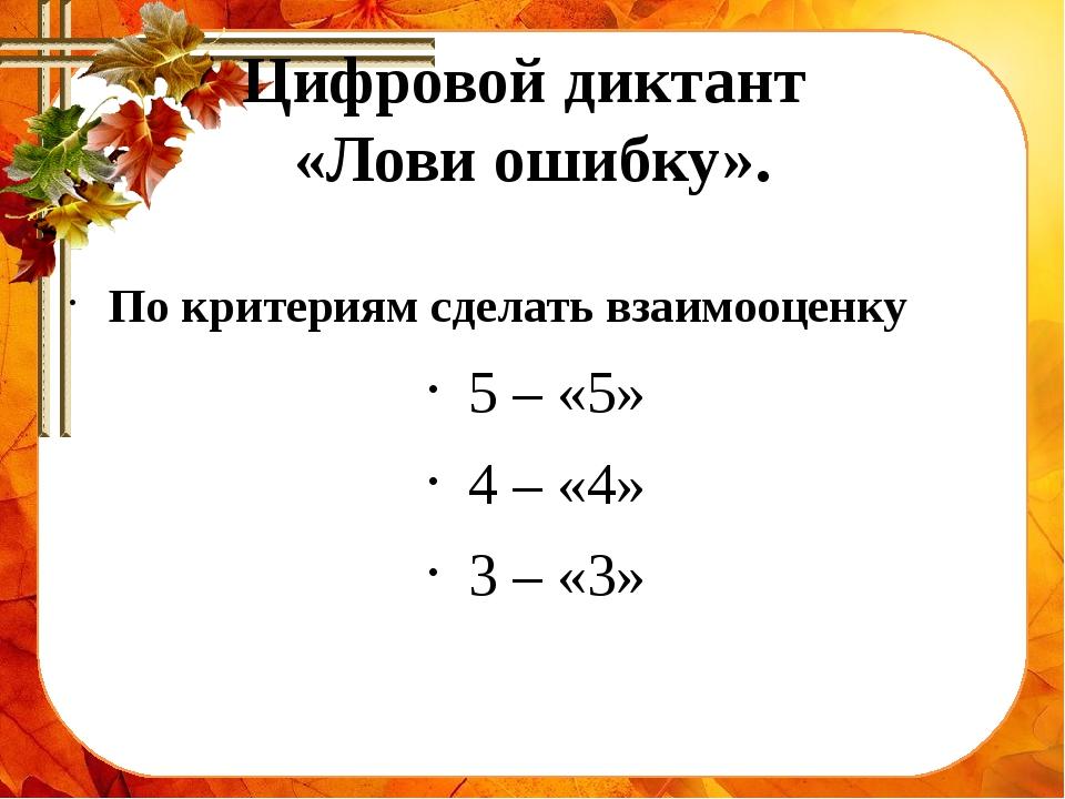 Цифровой диктант «Лови ошибку». По критериям сделать взаимооценку 5 – «5» 4 –...