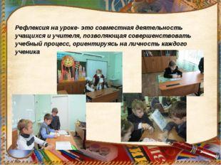 Рефлексия на уроке- это совместная деятельность учащихся и учителя, позволяющ