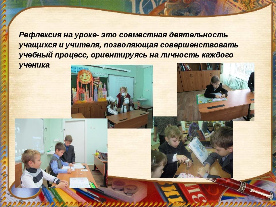 Рефлексия на уроке- это совместная деятельность учащихся и учителя, позволяющ...