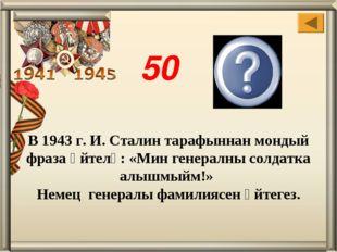 Паулюс В 1943 г. И. Сталин тарафыннан мондый фраза әйтелә: «Мин генералны сол