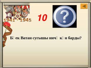 1418 Бөек Ватан сугышы ничә көн барды? 10