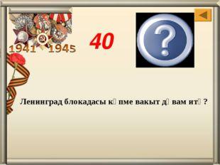 Ленинград блокадасы күпме вакыт дәвам итә? 900 көн 40