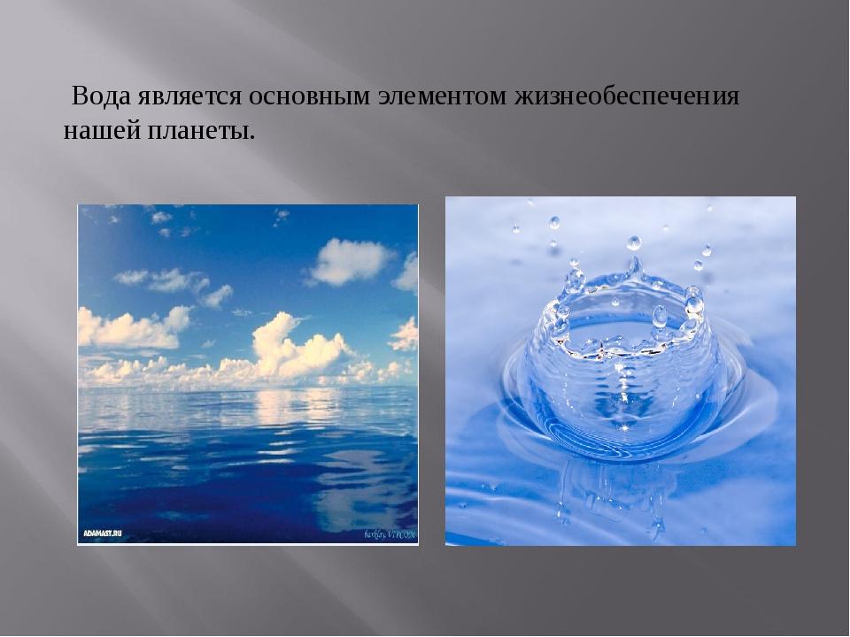Вода является основным элементом жизнеобеспечения нашей планеты.