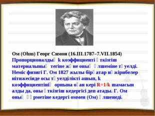 Ом (Ohm) Георг Симон (16.III.1787–7.VII.1854) Пропорционалдық k коэффициенті