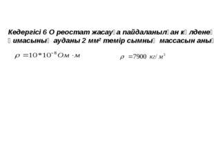 Кедергісі 6 О реостат жасауға пайдаланылған көлденең қимасының ауданы 2 мм2 т