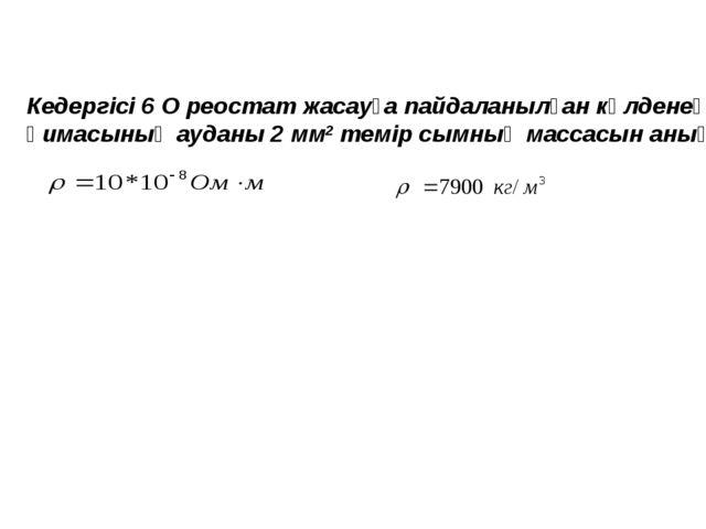 Кедергісі 6 О реостат жасауға пайдаланылған көлденең қимасының ауданы 2 мм2 т...