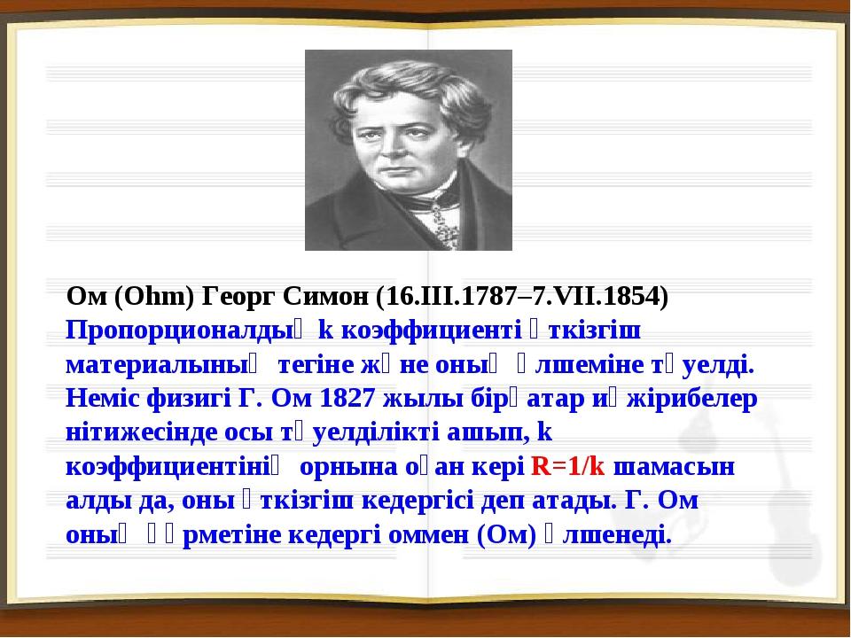 Ом (Ohm) Георг Симон (16.III.1787–7.VII.1854) Пропорционалдық k коэффициенті...