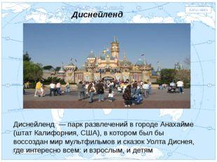 Евразия . Диснейленд Диснейленд — парк развлечений в городе Анахайме (штат Ка