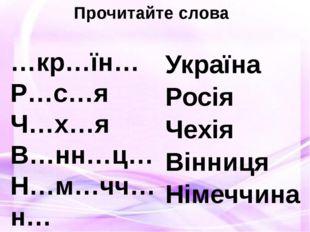 Прочитайте слова …кр…їн… Р…с…я Ч…х…я В…нн…ц… Н…м…чч…н… Україна Росія Чехія Ві