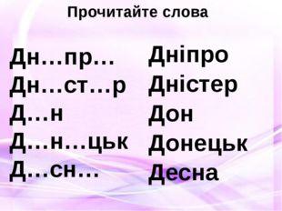 Прочитайте слова Дн…пр… Дн…ст…р Д…н Д…н…цьк Д…сн… Дніпро Дністер Дон Донецьк