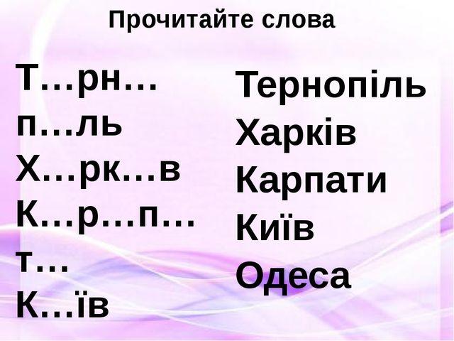 Прочитайте слова Т…рн…п…ль Х…рк…в К…р…п…т… К…їв …д…с… Тернопіль Харків Карпат...