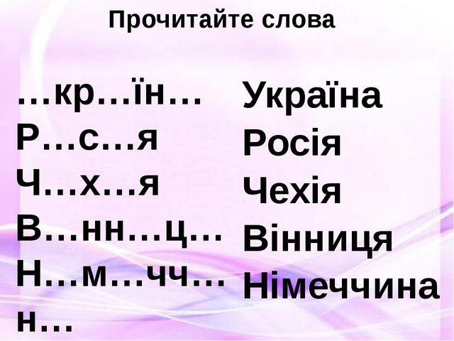 Прочитайте слова …кр…їн… Р…с…я Ч…х…я В…нн…ц… Н…м…чч…н… Україна Росія Чехія Ві...