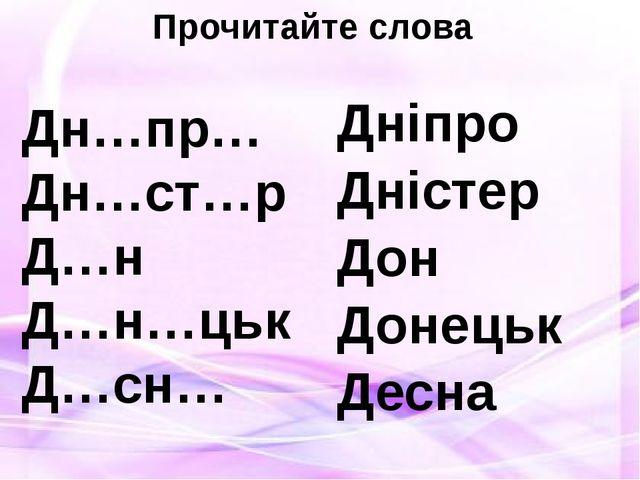 Прочитайте слова Дн…пр… Дн…ст…р Д…н Д…н…цьк Д…сн… Дніпро Дністер Дон Донецьк...