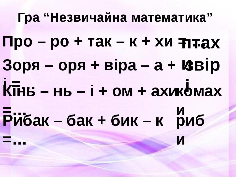 """Гра """"Незвичайна математика"""" Про – ро + так – к + хи = … птахи Зоря – оря + ві..."""