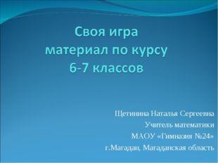 Щетинина Наталья Сергеевна Учитель математики МАОУ «Гимназия №24» г.Магадан,