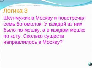 Логика 3 Шел мужик в Москву и повстречал семь богомолок. У каждой из них было