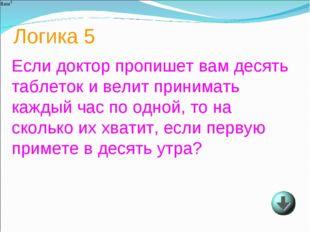 Логика 5 Если доктор пропишет вам десять таблеток и велит принимать каждый ча