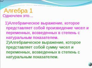 Алгебра 1 Одночлен это… 1)Алгебраическое выражение, которое представляет собо