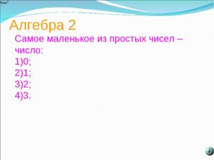 Алгебра 2 Самое маленькое из простых чисел –число: 0; 1; 2; 3.