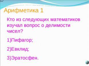 Арифметика 1 Кто из следующих математиков изучал вопрос о делимости чисел? 1)