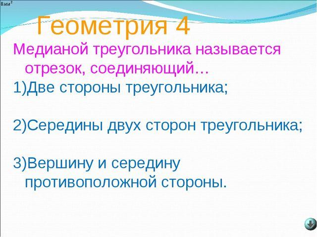Геометрия 4 Медианой треугольника называется отрезок, соединяющий… 1)Две стор...