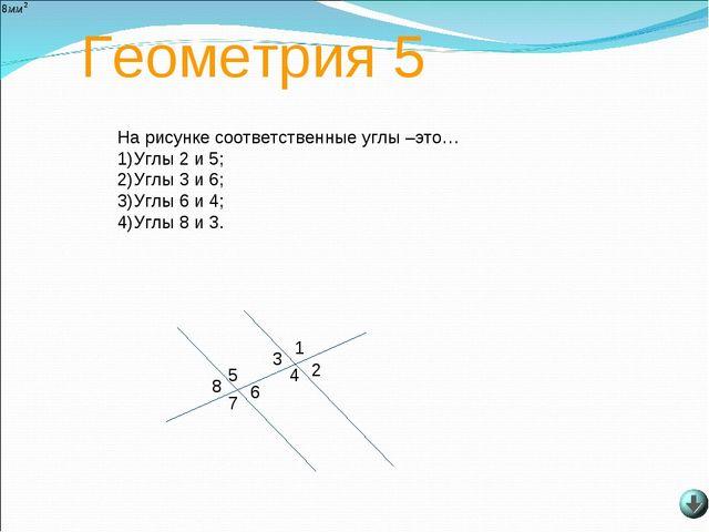 Геометрия 5 8 7 6 5 4 3 2 1 На рисунке соответственные углы –это… Углы 2 и 5;...