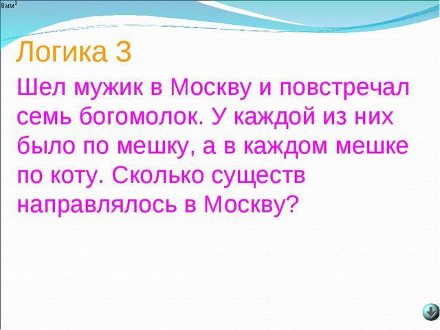 Логика 3 Шел мужик в Москву и повстречал семь богомолок. У каждой из них было...