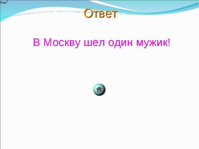 Ответ В Москву шел один мужик!