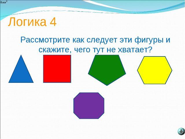 Логика 4 Рассмотрите как следует эти фигуры и скажите, чего тут не хватает?