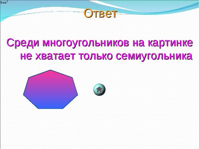 Ответ Среди многоугольников на картинке не хватает только семиугольника