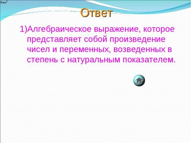 Ответ 1)Алгебраическое выражение, которое представляет собой произведение чис...