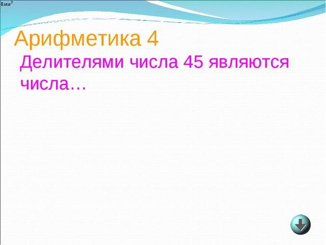 Арифметика 4 Делителями числа 45 являются числа…