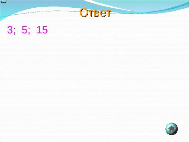 Ответ 3; 5; 15
