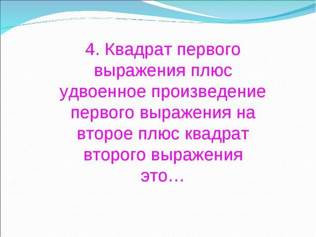 4. Квадрат первого выражения плюс удвоенное произведение первого выражения на...