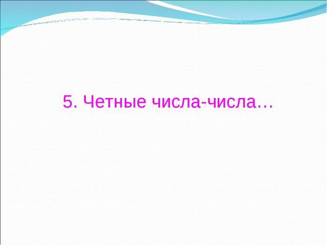 5. Четные числа-числа…