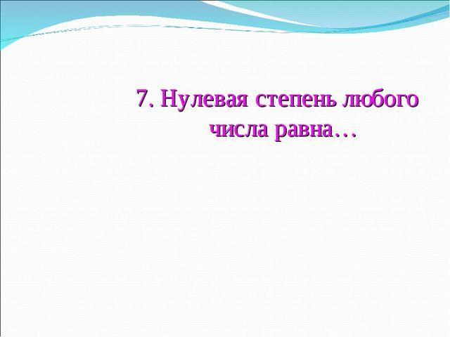 7. Нулевая степень любого числа равна…