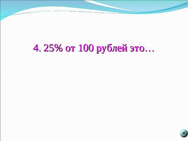 4. 25% от 100 рублей это…