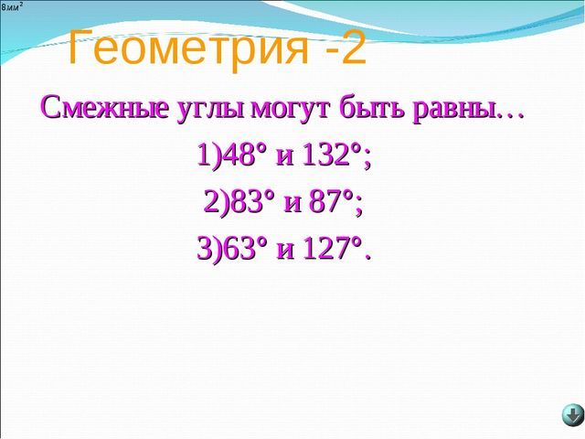 Геометрия -2 Смежные углы могут быть равны… 1)48° и 132°; 2)83° и 87°; 3)63°...