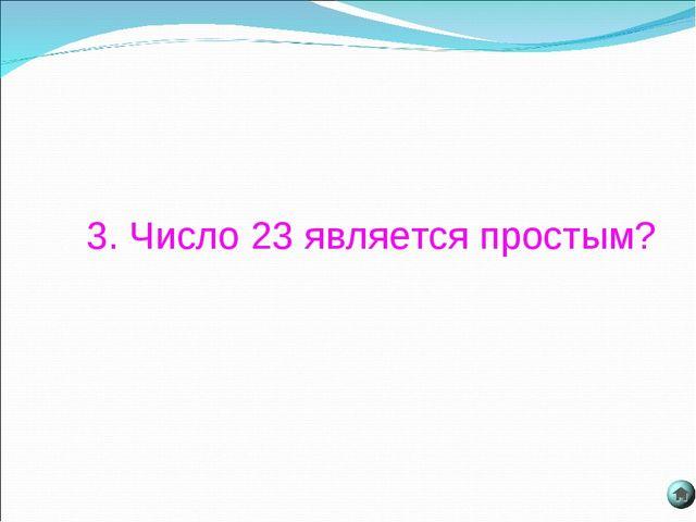 3. Число 23 является простым?