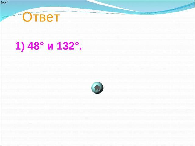 Ответ 1) 48° и 132°.
