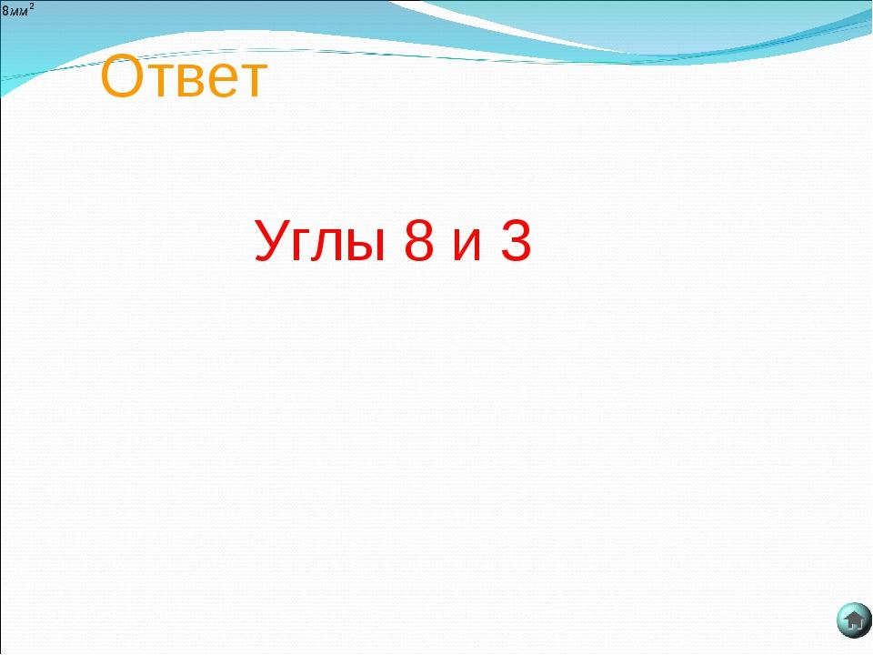 Ответ Углы 8 и 3