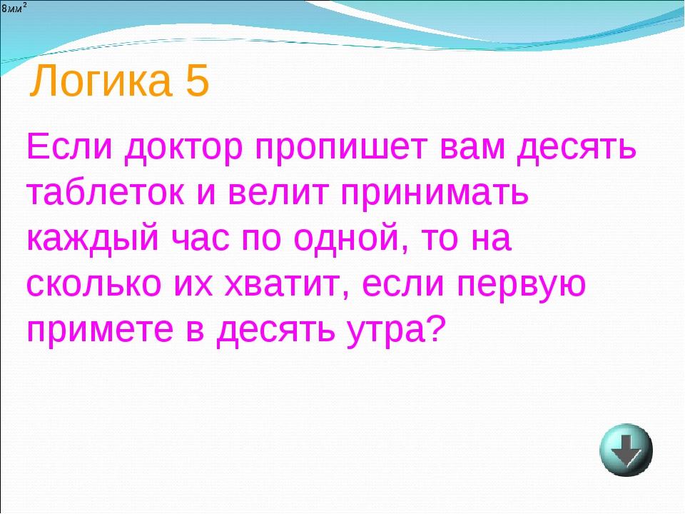 Логика 5 Если доктор пропишет вам десять таблеток и велит принимать каждый ча...
